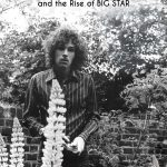 There Was A Light – The Cosmic History of Chris Bell and the Rise of Big Star